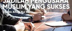 Jadilah Pengusaha Muslim yang Sukses – Ustadz Ammi Nur Baits